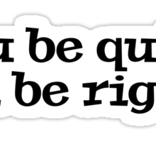 You be quiet, I'll be right. Sticker
