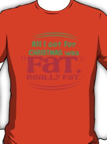 All I got for Christmas was FAT really FAT! T-Shirt