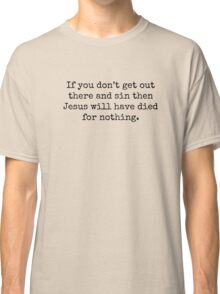 If you don't get out there and sin then Jesus will have died for nothing. Classic T-Shirt