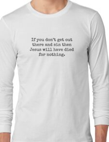 If you don't get out there and sin then Jesus will have died for nothing. Long Sleeve T-Shirt