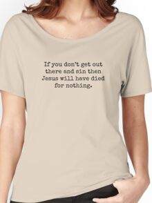 If you don't get out there and sin then Jesus will have died for nothing. Women's Relaxed Fit T-Shirt