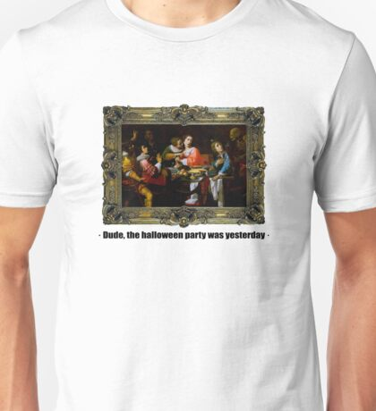 Dude, the halloween party was yesterday Unisex T-Shirt