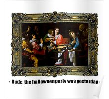 Dude, the halloween party was yesterday Poster