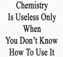 Chemistry Is Useless Only When You Don't Know How To Use It  by supernova23