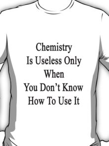 Chemistry Is Useless Only When You Don't Know How To Use It  T-Shirt