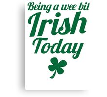 Being a WEE BIT IRISH Today St Patrick's day design Canvas Print