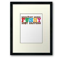 When I get DRUNK FUNNY shit happens! Framed Print