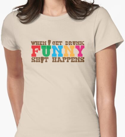 When I get DRUNK FUNNY shit happens! Womens Fitted T-Shirt