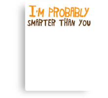 I'm probably smarter than you! Canvas Print