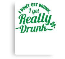I don't get DRUNK I get REALLY DRUNK  Canvas Print