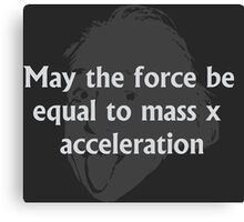 May the force be equal to mass times acceleration Canvas Print