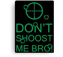 Don't Shoost Me Bro! Canvas Print