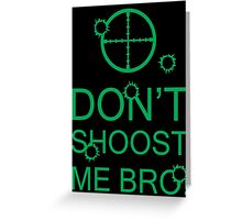 Don't Shoost Me Bro! Greeting Card