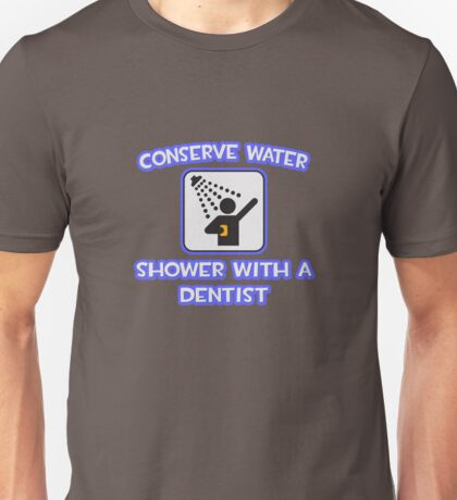 Conserve Water .. Shower With A Dentist Unisex T-Shirt