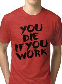 You Die if You Work Tri-blend T-Shirt