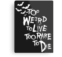 Too weird to live... (White) Metal Print