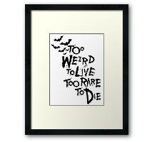 Too weird to live... Framed Print