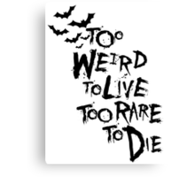 Too weird to live... Canvas Print