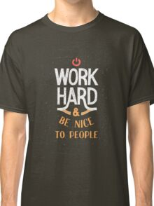 Work Hard and be nice to people Classic T-Shirt