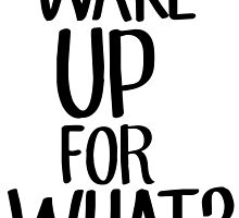 Wake up for what? by benenen