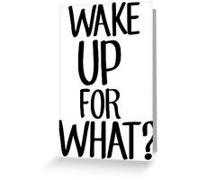 Wake up for what? Greeting Card