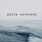 Begin Anywhere by ALICIABOCK