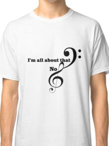 I'm all about that bass clef Classic T-Shirt