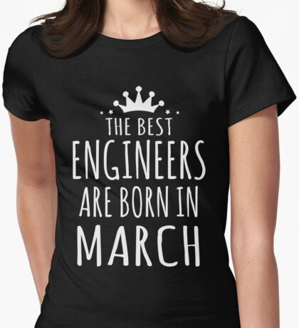 THE BEST ENGINEERS ARE BORN IN MARCH Womens Fitted T-Shirt
