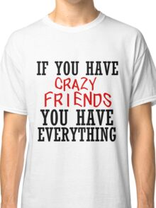 IF YOU HAVE CRAZY FRIENDS Classic T-Shirt