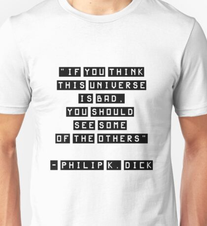 If you think this universe is bad, Philip K. Dick Quote Unisex T-Shirt
