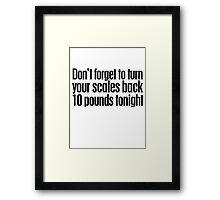 Don't forget to turn your scales back 10 pounds tonight Framed Print