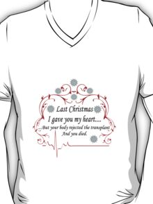 Last Christmas I gave you my heart....but your body rejected the transplant and you died T-Shirt