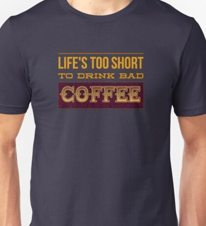 Life's Too Short to Drink Bad Coffee for Coffee Lovers Unisex T-Shirt