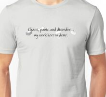 Chaos, panic and disorder... My work here is done. Unisex T-Shirt