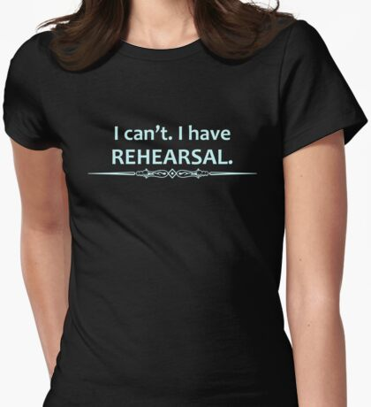 Actor Gifts - I Can't I Have Rehearsal Womens Fitted T-Shirt