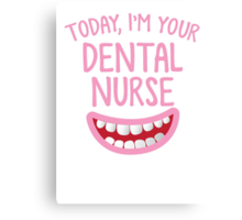 Today, I'm your dental nurse Canvas Print