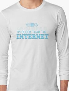 Can you believe it? I am older than the INTERNET new Long Sleeve T-Shirt