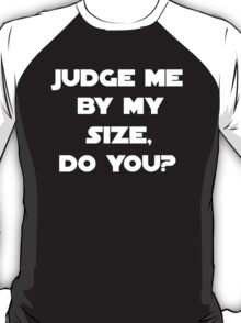 Judge Me By My Size,Do You? T-Shirt