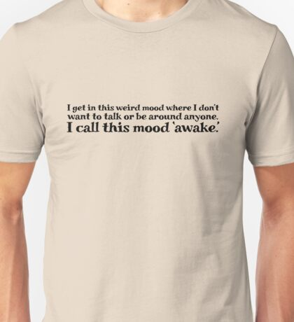 I get in this weird mood where I don't want to talk or be around anyone. I call this mood 'awake' Unisex T-Shirt