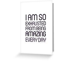 I am so exhausted from being amazing every day Greeting Card