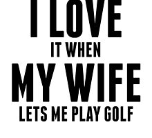 When My Wife Lets Me Play Golf by kwg2200
