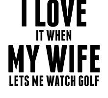 When My Wife Lets Me Watch Golf by kwg2200