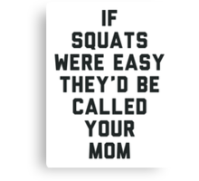 If Squats Were Easy They'd Be Called Your Mom Canvas Print