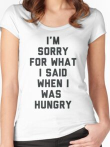 Sorry For What I Said When I was Hungry Women's Fitted Scoop T-Shirt