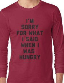 Sorry For What I Said When I was Hungry Long Sleeve T-Shirt