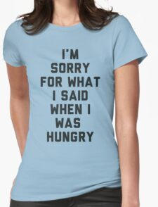 Sorry For What I Said When I was Hungry Womens Fitted T-Shirt