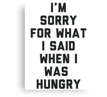 Sorry For What I Said When I was Hungry Canvas Print