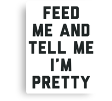 Feed Me and Tell Me I'm Pretty. Canvas Print