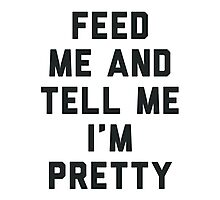 Feed Me and Tell Me I'm Pretty. Photographic Print
