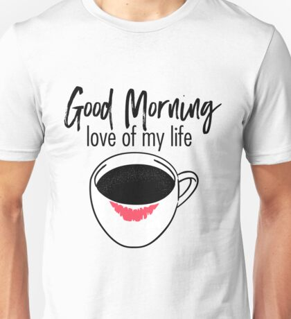 Good morning, love of my life Unisex T-Shirt